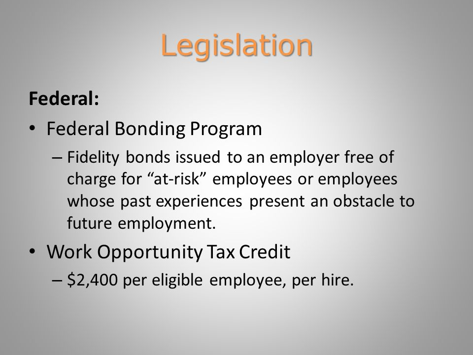 Legislation Federal: Federal Bonding Program – Fidelity bonds issued to an employer free of charge for at-risk employees or employees whose past experiences present an obstacle to future employment.
