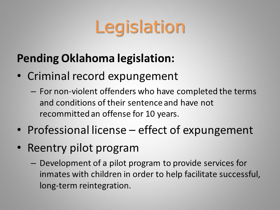 Legislation Pending Oklahoma legislation: Criminal record expungement – For non-violent offenders who have completed the terms and conditions of their sentence and have not recommitted an offense for 10 years.