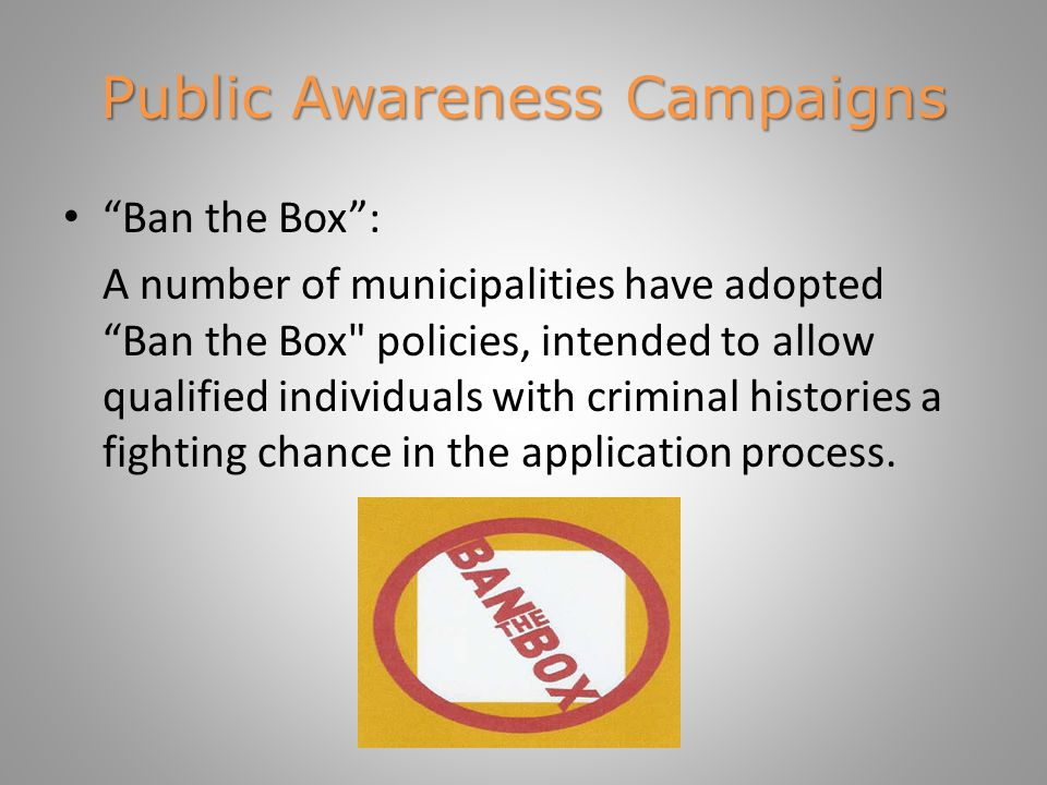 Public Awareness Campaigns Ban the Box : A number of municipalities have adopted Ban the Box policies, intended to allow qualified individuals with criminal histories a fighting chance in the application process.