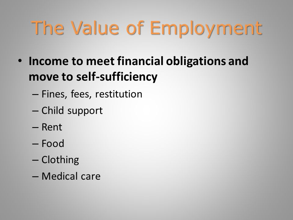 The Value of Employment Income to meet financial obligations and move to self-sufficiency – Fines, fees, restitution – Child support – Rent – Food – Clothing – Medical care