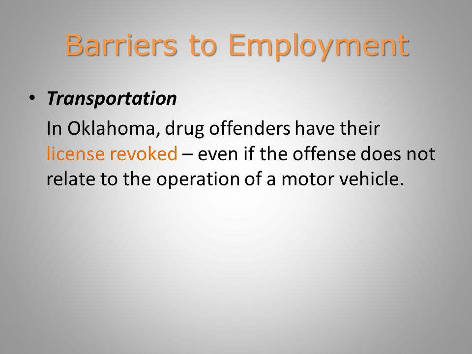 Barriers to Employment Statutory and regulatory barriers In certain states, ex-offenders are permanently banned from public employment, and most states have restrictions on the work of returning offenders in certain fields.* – Jobs requiring contact with children – Certain health and human services occupations – Employment with firms providing security services – Finance * Holzer et al.