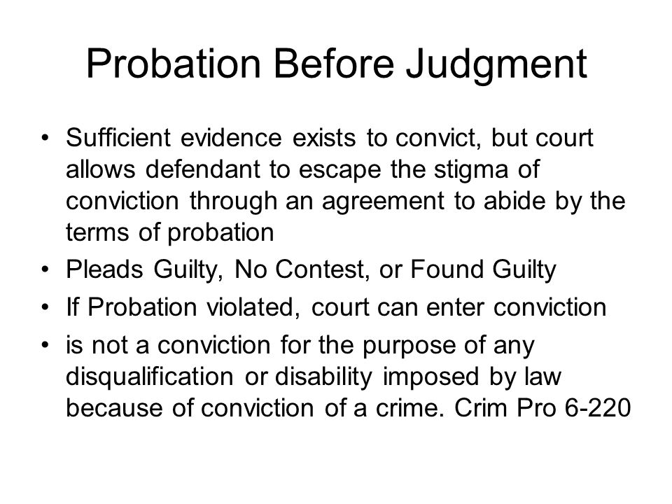 Probation Before Judgment Sufficient evidence exists to convict, but court allows defendant to escape the stigma of conviction through an agreement to abide by the terms of probation Pleads Guilty, No Contest, or Found Guilty If Probation violated, court can enter conviction is not a conviction for the purpose of any disqualification or disability imposed by law because of conviction of a crime.