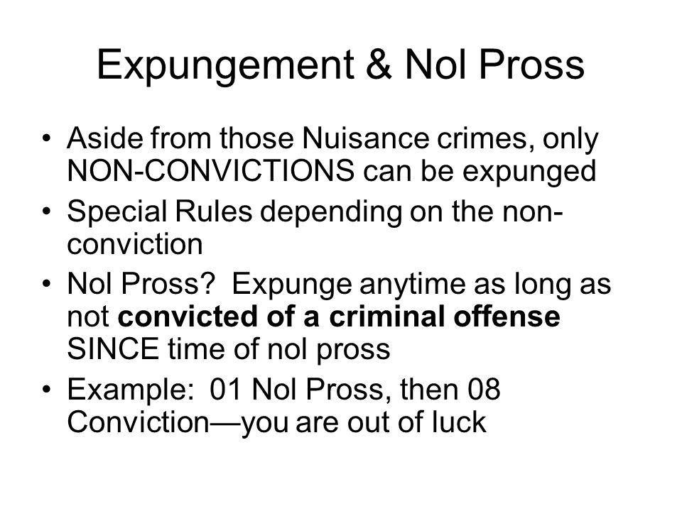 Expungement & Nol Pross Aside from those Nuisance crimes, only NON-CONVICTIONS can be expunged Special Rules depending on the non- conviction Nol Pross.