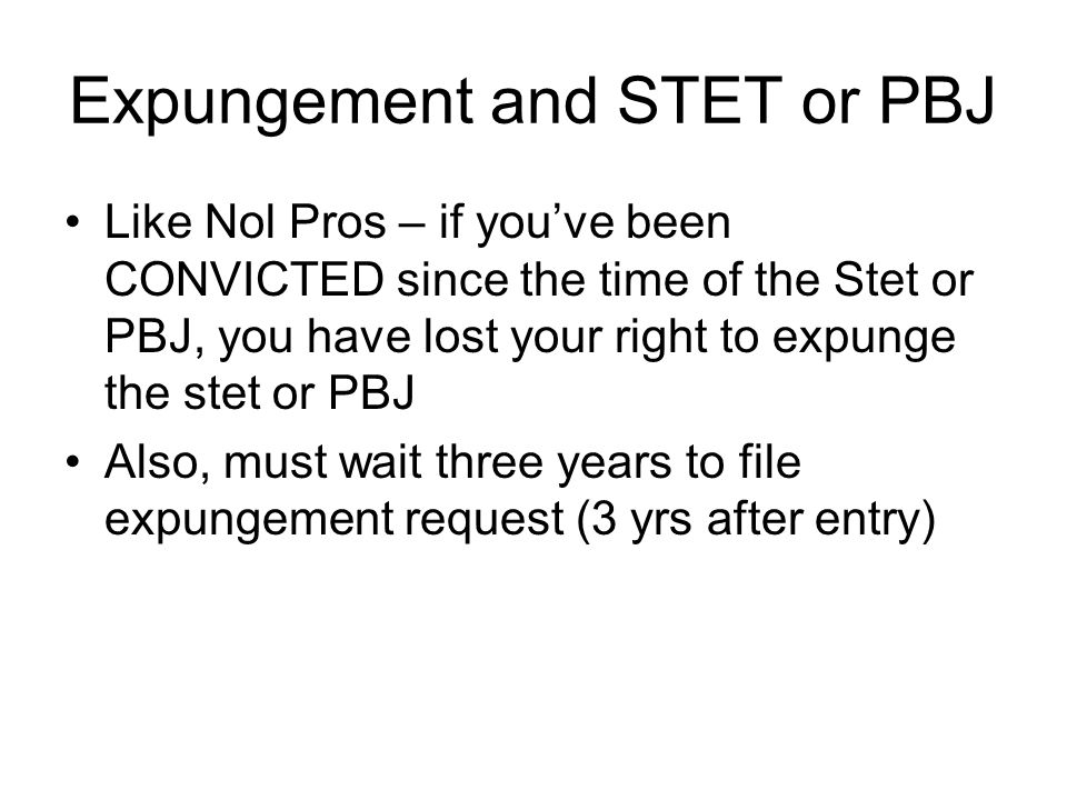 Expungement and STET or PBJ Like Nol Pros – if you've been CONVICTED since the time of the Stet or PBJ, you have lost your right to expunge the stet or PBJ Also, must wait three years to file expungement request (3 yrs after entry)