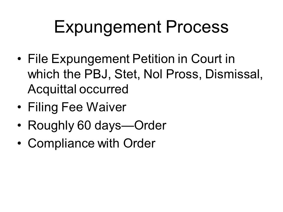 Expungement Process File Expungement Petition in Court in which the PBJ, Stet, Nol Pross, Dismissal, Acquittal occurred Filing Fee Waiver Roughly 60 days—Order Compliance with Order