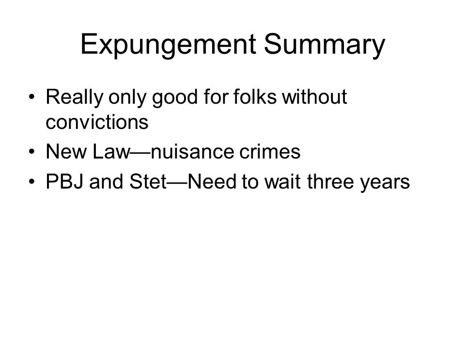 Expungement Summary Really only good for folks without convictions New Law—nuisance crimes PBJ and Stet—Need to wait three years