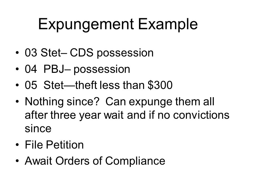 Expungement Example 03 Stet– CDS possession 04 PBJ– possession 05 Stet—theft less than $300 Nothing since? Can expunge them all after three year wait