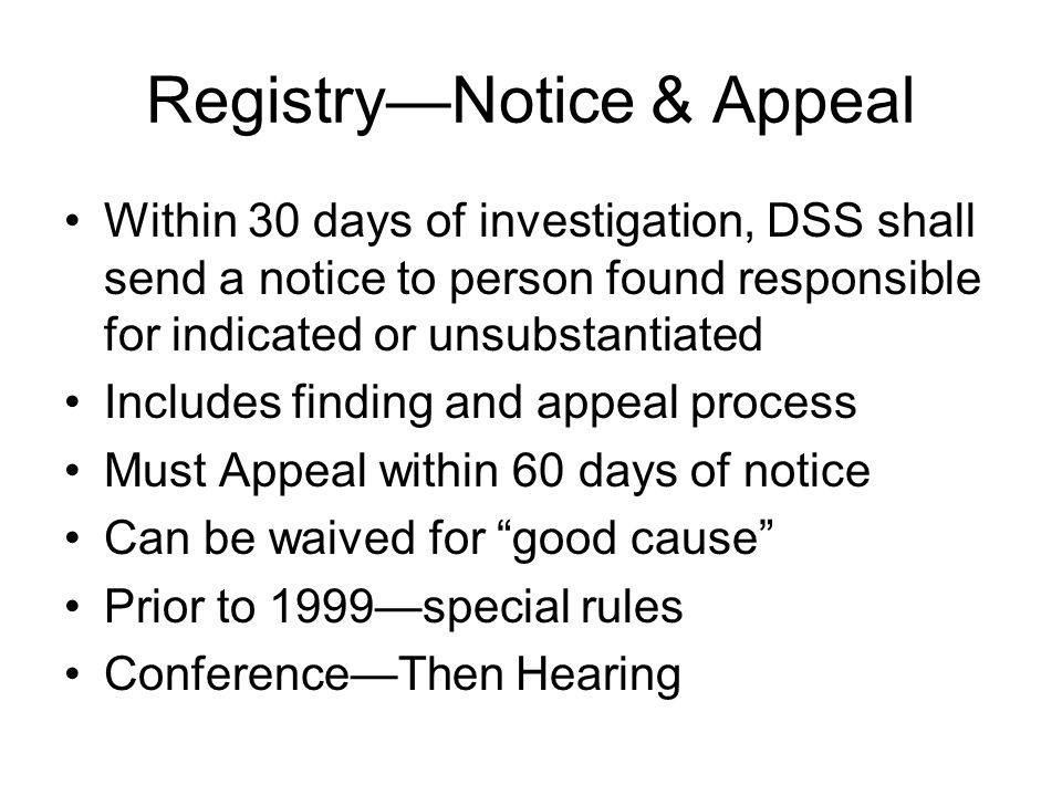 Registry—Notice & Appeal Within 30 days of investigation, DSS shall send a notice to person found responsible for indicated or unsubstantiated Includes finding and appeal process Must Appeal within 60 days of notice Can be waived for good cause Prior to 1999—special rules Conference—Then Hearing
