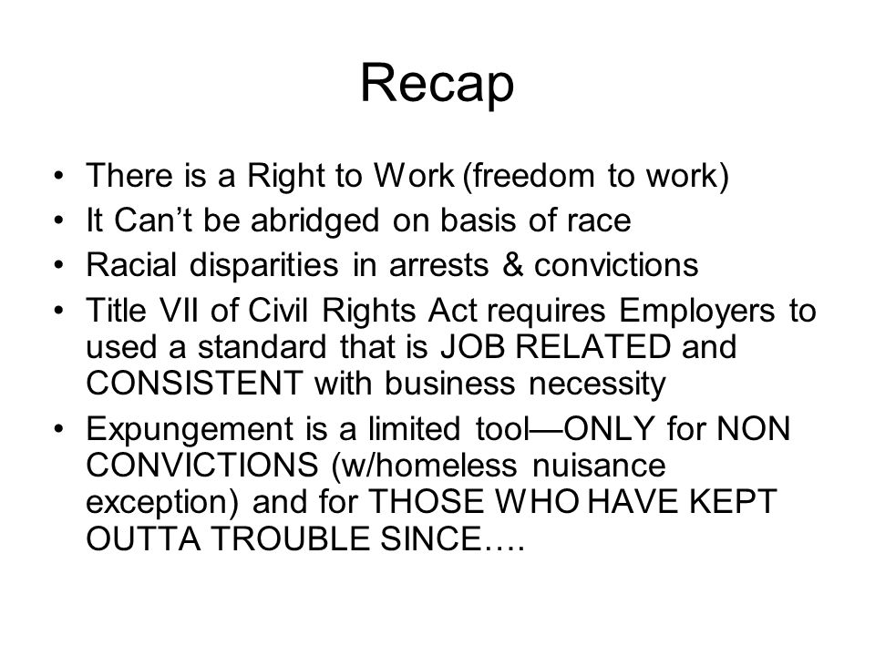 Recap There is a Right to Work (freedom to work) It Can't be abridged on basis of race Racial disparities in arrests & convictions Title VII of Civil Rights Act requires Employers to used a standard that is JOB RELATED and CONSISTENT with business necessity Expungement is a limited tool—ONLY for NON CONVICTIONS (w/homeless nuisance exception) and for THOSE WHO HAVE KEPT OUTTA TROUBLE SINCE….