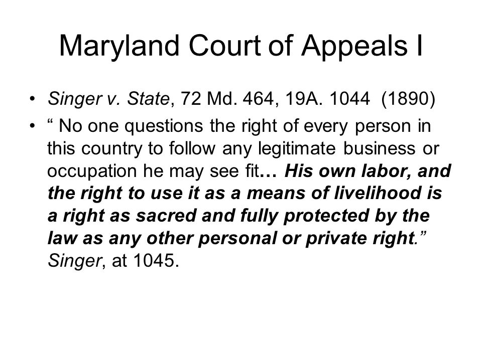 "Maryland Court of Appeals I Singer v. State, 72 Md. 464, 19A. 1044 (1890) "" No one questions the right of every person in this country to follow any l"