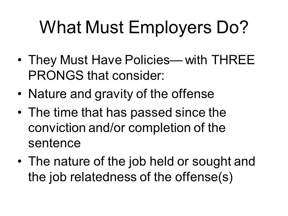 What Must Employers Do? They Must Have Policies— with THREE PRONGS that consider: Nature and gravity of the offense The time that has passed since the