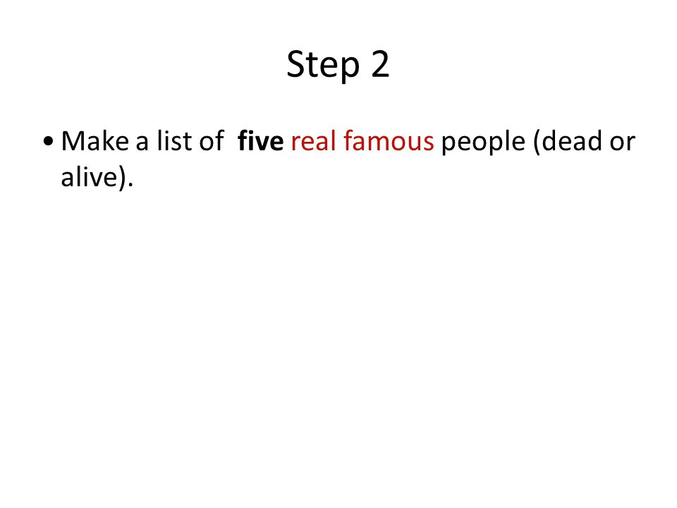 Step 2 Make a list of five real famous people (dead or alive).