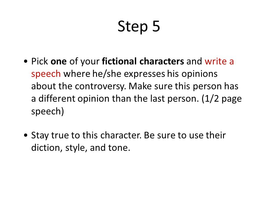 Step 5 Pick one of your fictional characters and write a speech where he/she expresses his opinions about the controversy.