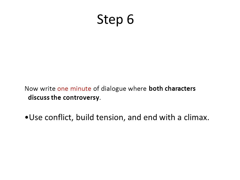 Step 6 Now write one minute of dialogue where both characters discuss the controversy.