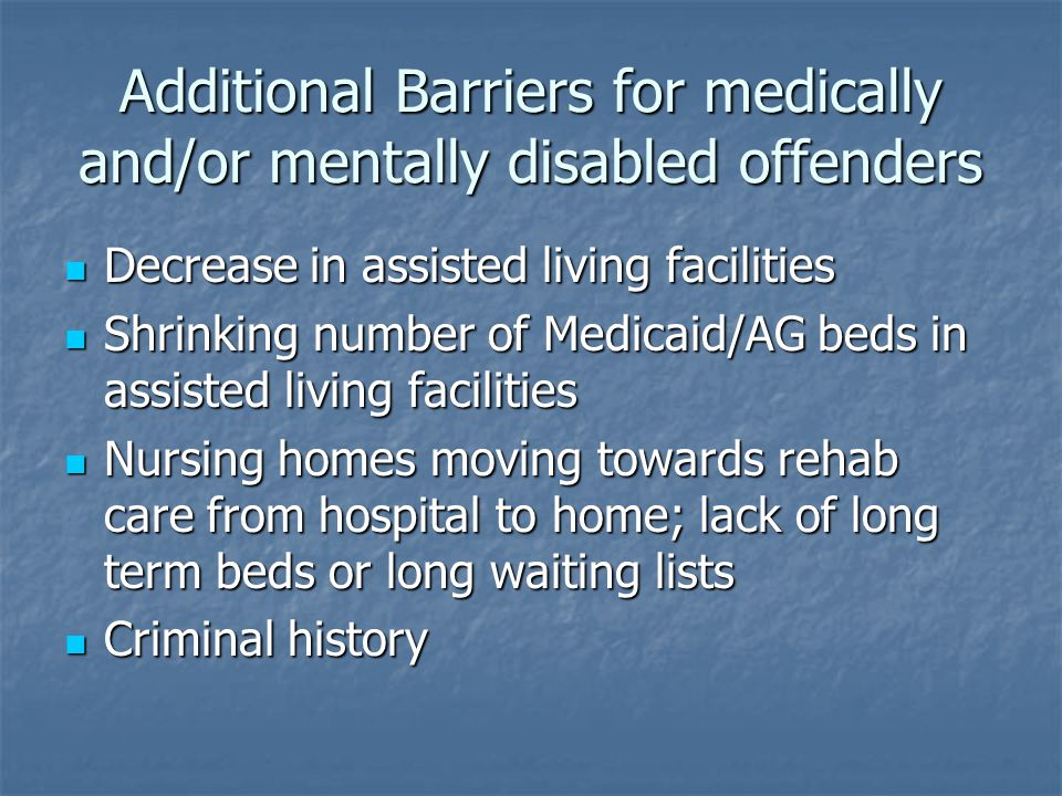 Additional Barriers for medically and/or mentally disabled offenders Decrease in assisted living facilities Decrease in assisted living facilities Shr