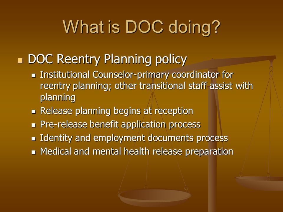 What is DOC doing? DOC Reentry Planning policy DOC Reentry Planning policy Institutional Counselor-primary coordinator for reentry planning; other tra