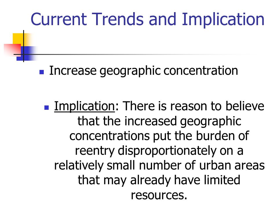 Current Trends and Implication Increase geographic concentration Implication: There is reason to believe that the increased geographic concentrations