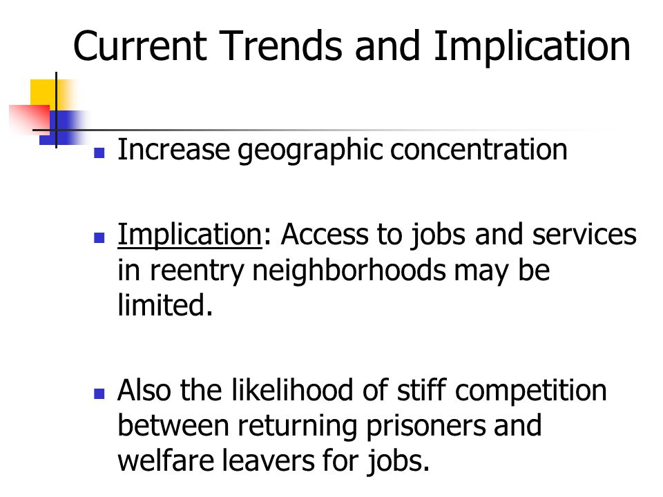 Current Trends and Implication Increase geographic concentration Implication: Access to jobs and services in reentry neighborhoods may be limited. Als