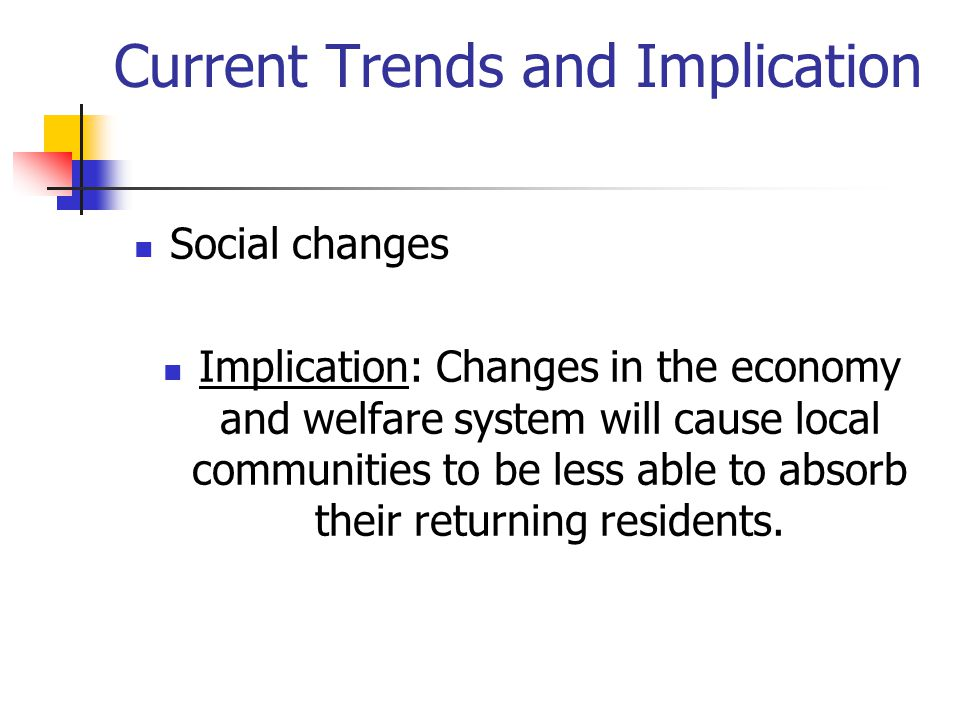 Current Trends and Implication Social changes Implication: Changes in the economy and welfare system will cause local communities to be less able to a