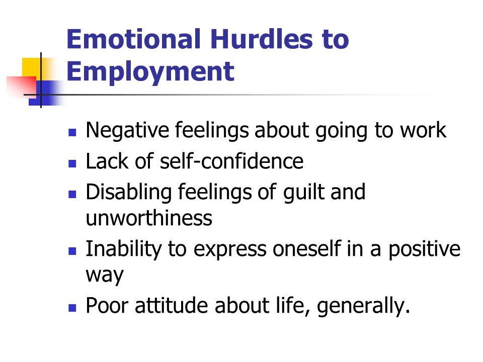 Emotional Hurdles to Employment Negative feelings about going to work Lack of self-confidence Disabling feelings of guilt and unworthiness Inability t
