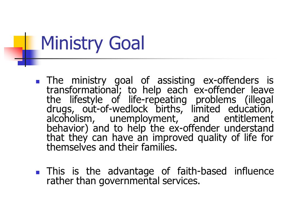 Ministry Goal The ministry goal of assisting ex-offenders is transformational; to help each ex-offender leave the lifestyle of life-repeating problems (illegal drugs, out-of-wedlock births, limited education, alcoholism, unemployment, and entitlement behavior) and to help the ex-offender understand that they can have an improved quality of life for themselves and their families.