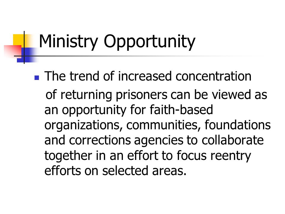 Ministry Opportunity The trend of increased concentration of returning prisoners can be viewed as an opportunity for faith-based organizations, communities, foundations and corrections agencies to collaborate together in an effort to focus reentry efforts on selected areas.