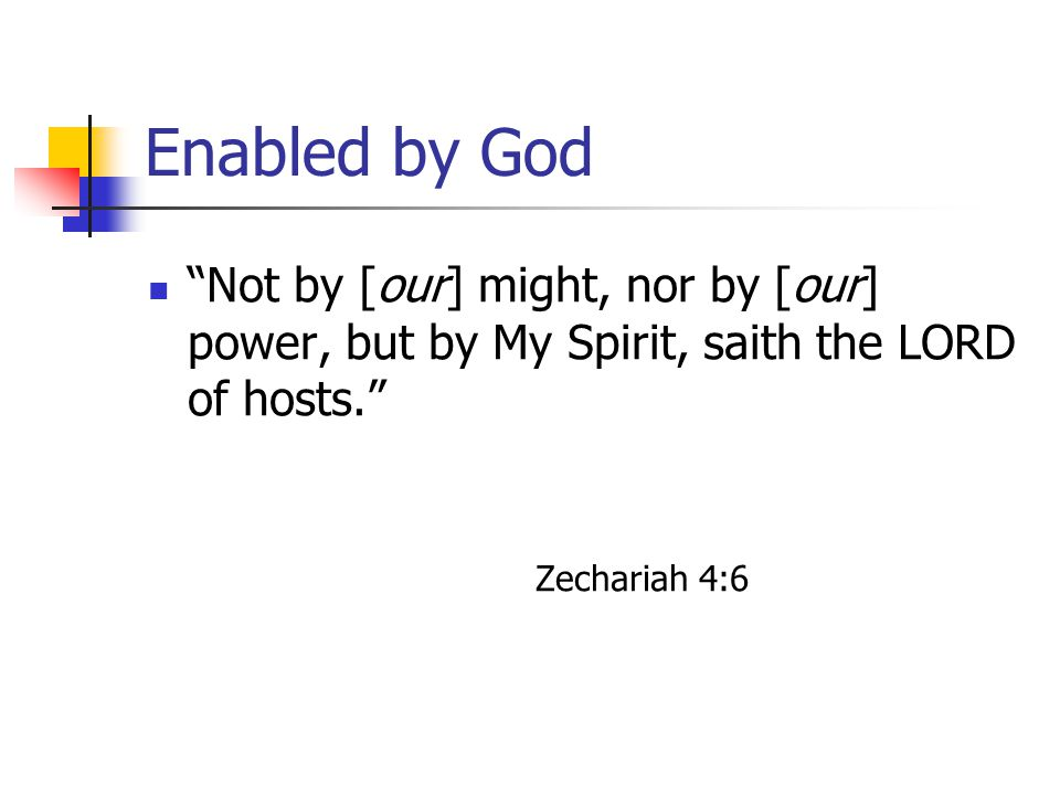 "Enabled by God ""Not by [our] might, nor by [our] power, but by My Spirit, saith the LORD of hosts."" Zechariah 4:6"