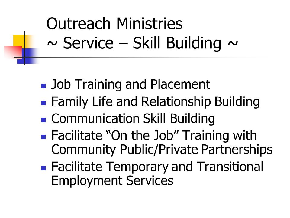 Outreach Ministries ~ Service – Skill Building ~ Job Training and Placement Family Life and Relationship Building Communication Skill Building Facilitate On the Job Training with Community Public/Private Partnerships Facilitate Temporary and Transitional Employment Services