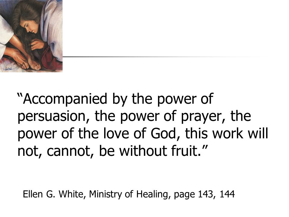 Accompanied by the power of persuasion, the power of prayer, the power of the love of God, this work will not, cannot, be without fruit. Ellen G.