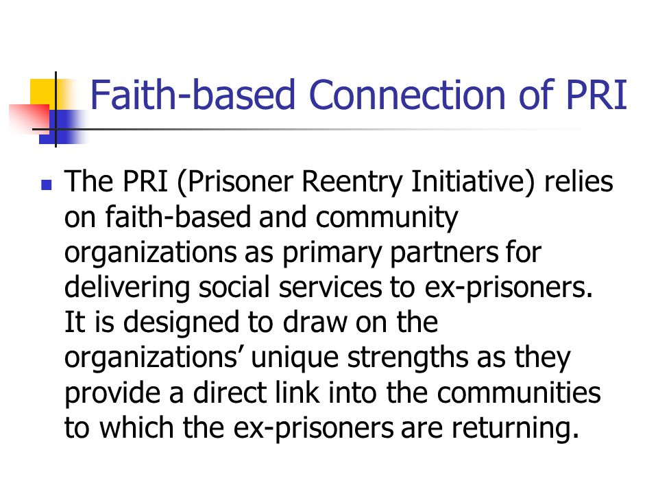 Faith-based Connection of PRI The PRI (Prisoner Reentry Initiative) relies on faith-based and community organizations as primary partners for delivering social services to ex-prisoners.
