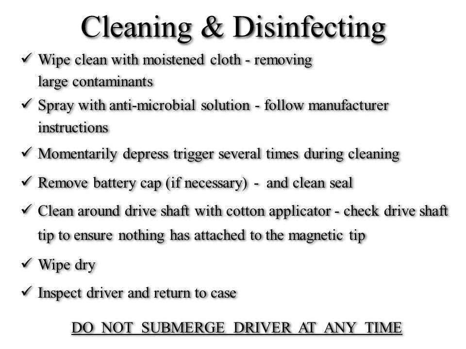 Cleaning & Disinfecting Wipe clean with moistened cloth - removing large contaminants Spray with anti-microbial solution - follow manufacturer instructions Momentarily depress trigger several times during cleaning Remove battery cap (if necessary) - and clean seal Clean around drive shaft with cotton applicator - check drive shaft tip to ensure nothing has attached to the magnetic tip Wipe dry Inspect driver and return to case DO NOT SUBMERGE DRIVER AT ANY TIME Wipe clean with moistened cloth - removing large contaminants Spray with anti-microbial solution - follow manufacturer instructions Momentarily depress trigger several times during cleaning Remove battery cap (if necessary) - and clean seal Clean around drive shaft with cotton applicator - check drive shaft tip to ensure nothing has attached to the magnetic tip Wipe dry Inspect driver and return to case DO NOT SUBMERGE DRIVER AT ANY TIME