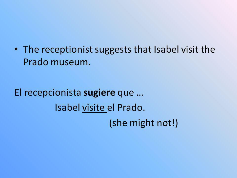 The receptionist suggests that Isabel visit the Prado museum. El recepcionista sugiere que … Isabel visite el Prado. (she might not!)