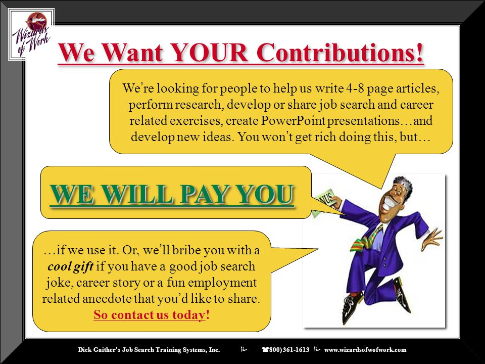 Dick Gaither ' s Job Search Training Systems, Inc.    ( 800) 361-1613  www.wizardsofwofwork.com We Want YOUR Contributions! …if we use it. Or, we