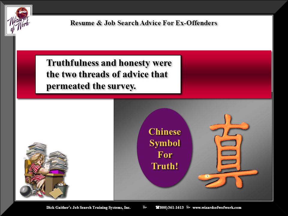 Dick Gaither ' s Job Search Training Systems, Inc.    ( 800) 361-1613  www.wizardsofwofwork.com Chinese Symbol For Truth! Resume & Job Search Advi