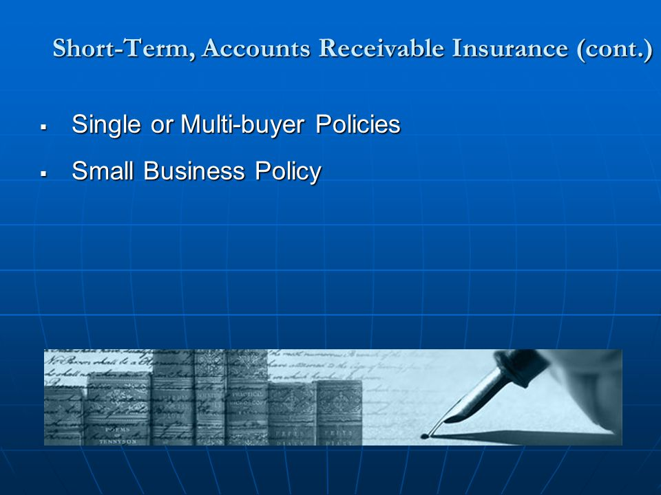 Short-Term, Accounts Receivable Insurance (cont.)  Single or Multi-buyer Policies  Small Business Policy