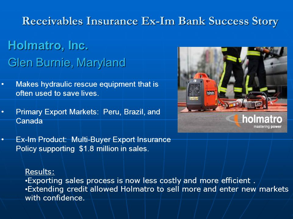 Receivables Insurance Ex-Im Bank Success Story Holmatro, Inc. Glen Burnie, Maryland Makes hydraulic rescue equipment that is often used to save lives.