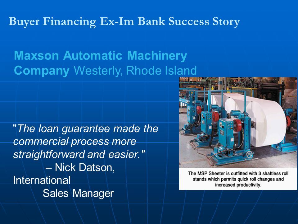 Buyer Financing Ex-Im Bank Success Story Maxson Automatic Machinery Company Westerly, Rhode Island The loan guarantee made the commercial process more straightforward and easier. – Nick Datson, International Sales Manager