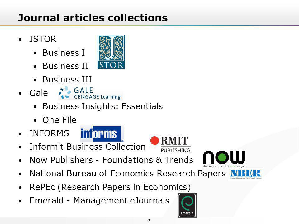 77 Journal articles collections JSTOR Business I Business II Business III Gale Business Insights: Essentials One File INFORMS Informit Business Collection Now Publishers - Foundations & Trends National Bureau of Economics Research Papers RePEc (Research Papers in Economics) Emerald - Management eJournals