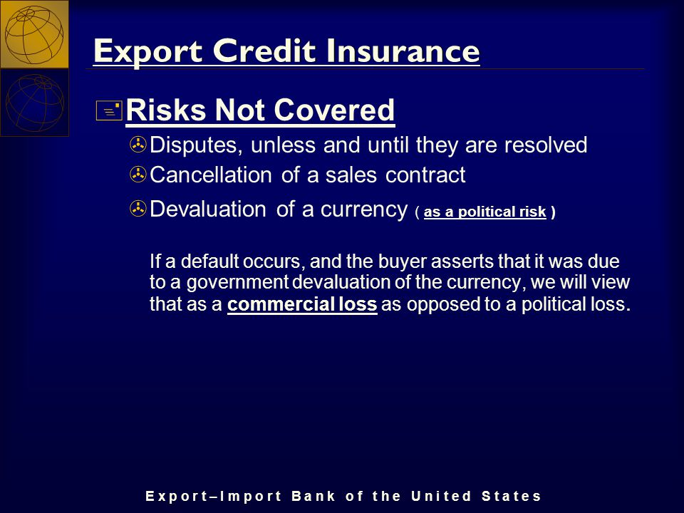 E x p o r t – I m p o r t B a n k o f t h e U n i t e d S t a t e s Export Credit Insurance + Risks Not Covered >Disputes, unless and until they are resolved >Cancellation of a sales contract >Devaluation of a currency ( as a political risk ) If a default occurs, and the buyer asserts that it was due to a government devaluation of the currency, we will view that as a commercial loss as opposed to a political loss.