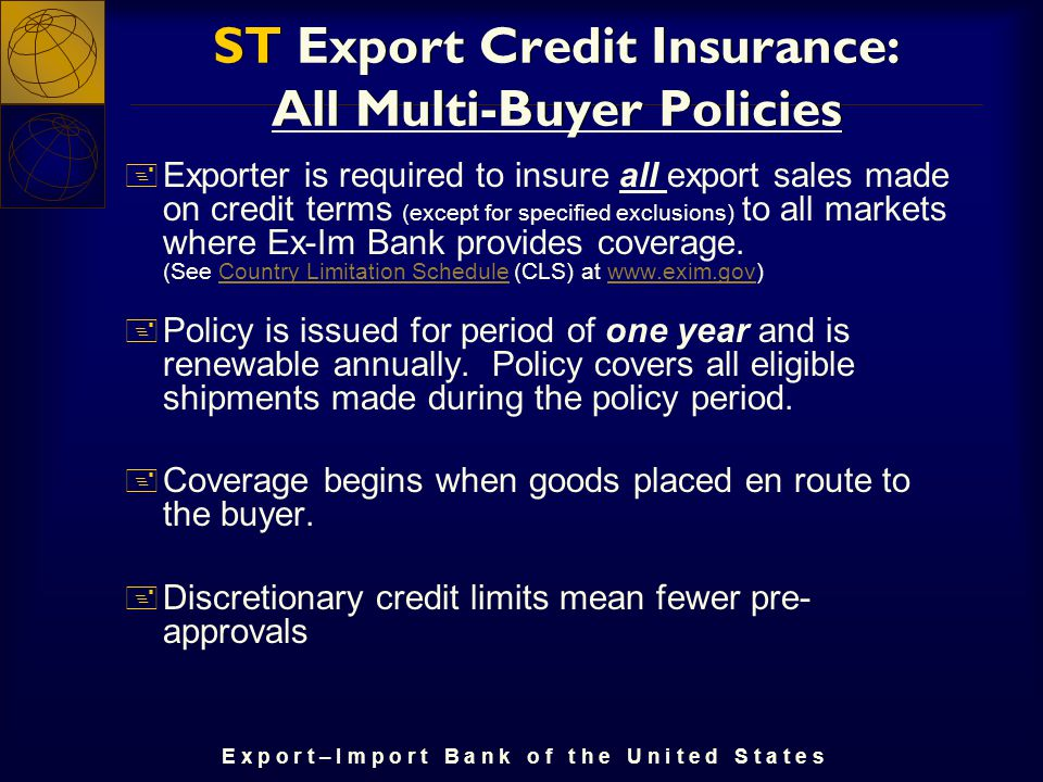 E x p o r t – I m p o r t B a n k o f t h e U n i t e d S t a t e s ST Export Credit Insurance: All Multi-Buyer Policies + Exporter is required to insure all export sales made on credit terms (except for specified exclusions) to all markets where Ex-Im Bank provides coverage.