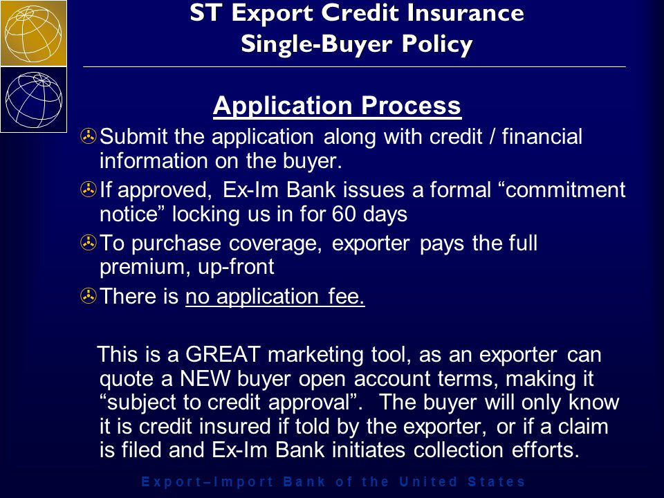 E x p o r t – I m p o r t B a n k o f t h e U n i t e d S t a t e s ST Export Credit Insurance Single-Buyer Policy Application Process >Submit the application along with credit / financial information on the buyer.