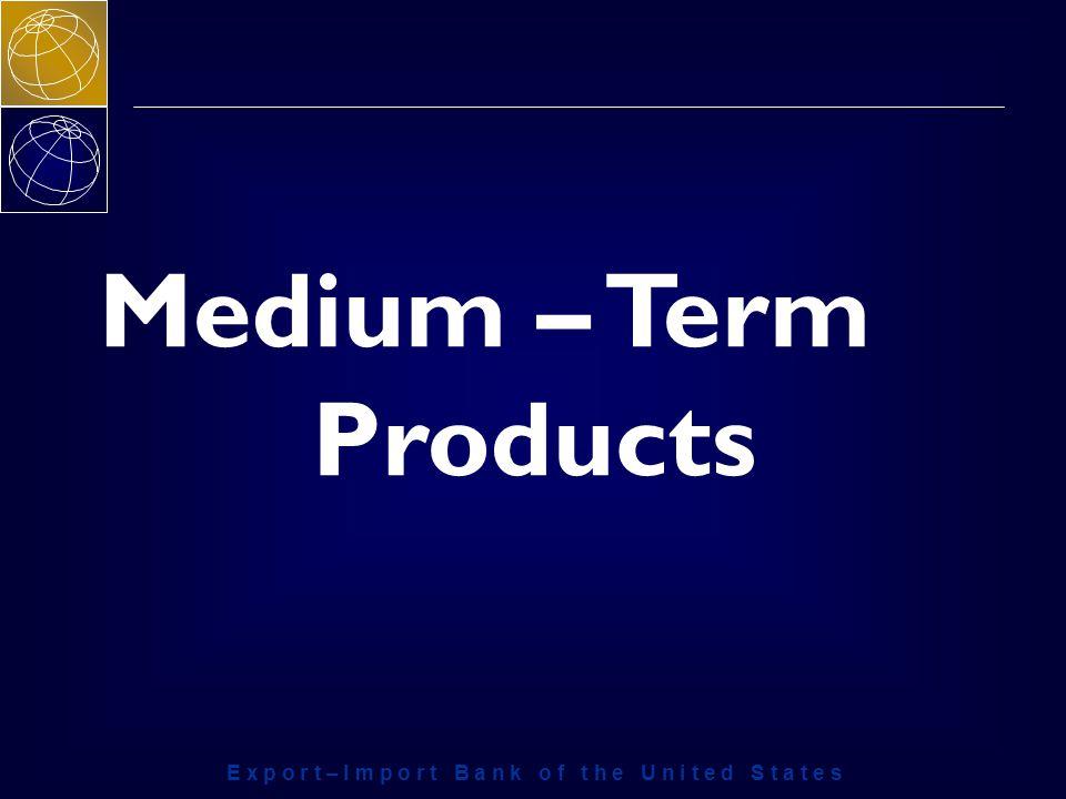 E x p o r t – I m p o r t B a n k o f t h e U n i t e d S t a t e s Medium – Term Products