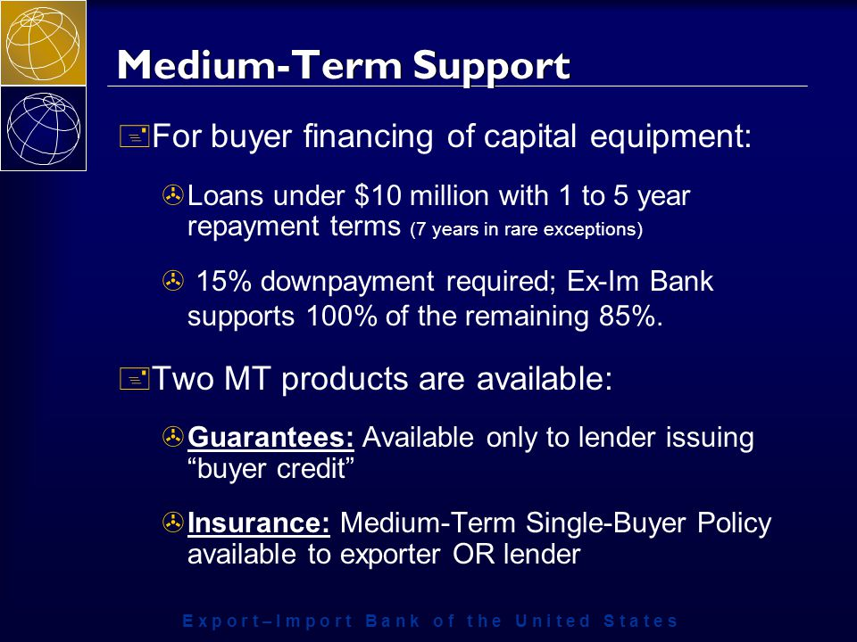 E x p o r t – I m p o r t B a n k o f t h e U n i t e d S t a t e s Medium-Term Support + For buyer financing of capital equipment: >Loans under $10 million with 1 to 5 year repayment terms (7 years in rare exceptions) > 15% downpayment required; Ex-Im Bank supports 100% of the remaining 85%.