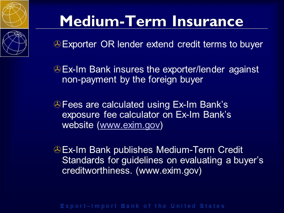 E x p o r t – I m p o r t B a n k o f t h e U n i t e d S t a t e s Medium-Term Insurance >Exporter OR lender extend credit terms to buyer >Ex-Im Bank insures the exporter/lender against non-payment by the foreign buyer >Fees are calculated using Ex-Im Bank's exposure fee calculator on Ex-Im Bank's website (  >Ex-Im Bank publishes Medium-Term Credit Standards for guidelines on evaluating a buyer's creditworthiness.