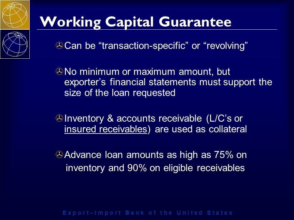 E x p o r t – I m p o r t B a n k o f t h e U n i t e d S t a t e s Working Capital Guarantee >Can be transaction-specific or revolving >No minimum or maximum amount, but exporter's financial statements must support the size of the loan requested >Inventory & accounts receivable (L/C's or insured receivables) are used as collateral >Advance loan amounts as high as 75% on inventory and 90% on eligible receivables