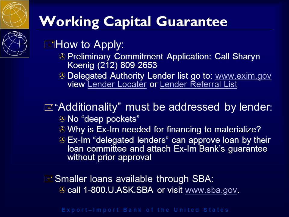 E x p o r t – I m p o r t B a n k o f t h e U n i t e d S t a t e s Working Capital Guarantee + How to Apply: >Preliminary Commitment Application: Call Sharyn Koenig (212) >Delegated Authority Lender list go to:   view Lender Locater or Lender Referral Listwww.exim.govLender LocaterLender Referral List + Additionality must be addressed by lender : >No deep pockets >Why is Ex-Im needed for financing to materialize.