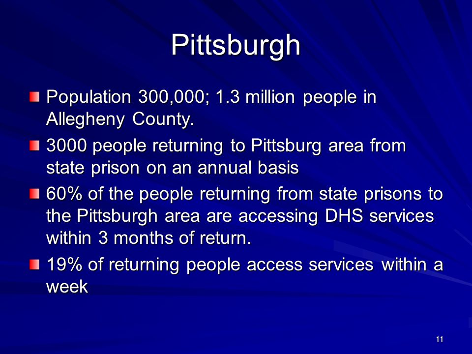 11 Pittsburgh Population 300,000; 1.3 million people in Allegheny County. 3000 people returning to Pittsburg area from state prison on an annual basis