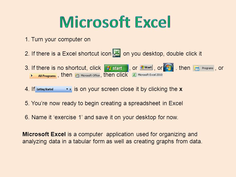 1. Turn your computer on 2. If there is a Excel shortcut icon on you desktop, double click it 3.