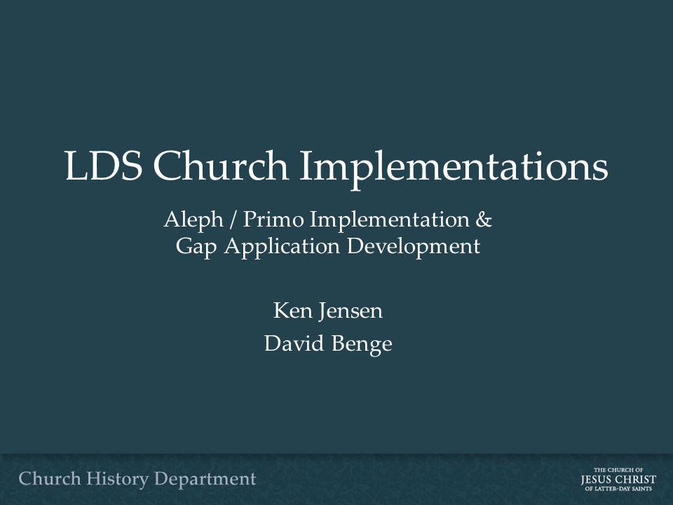 LDS Church Implementations Aleph / Primo Implementation & Gap Application Development Ken Jensen David Benge