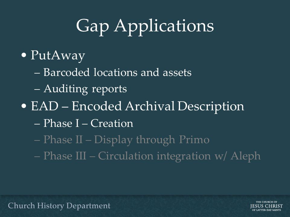 Gap Applications PutAway –Barcoded locations and assets –Auditing reports EAD – Encoded Archival Description –Phase I – Creation –Phase II – Display through Primo –Phase III – Circulation integration w/ Aleph